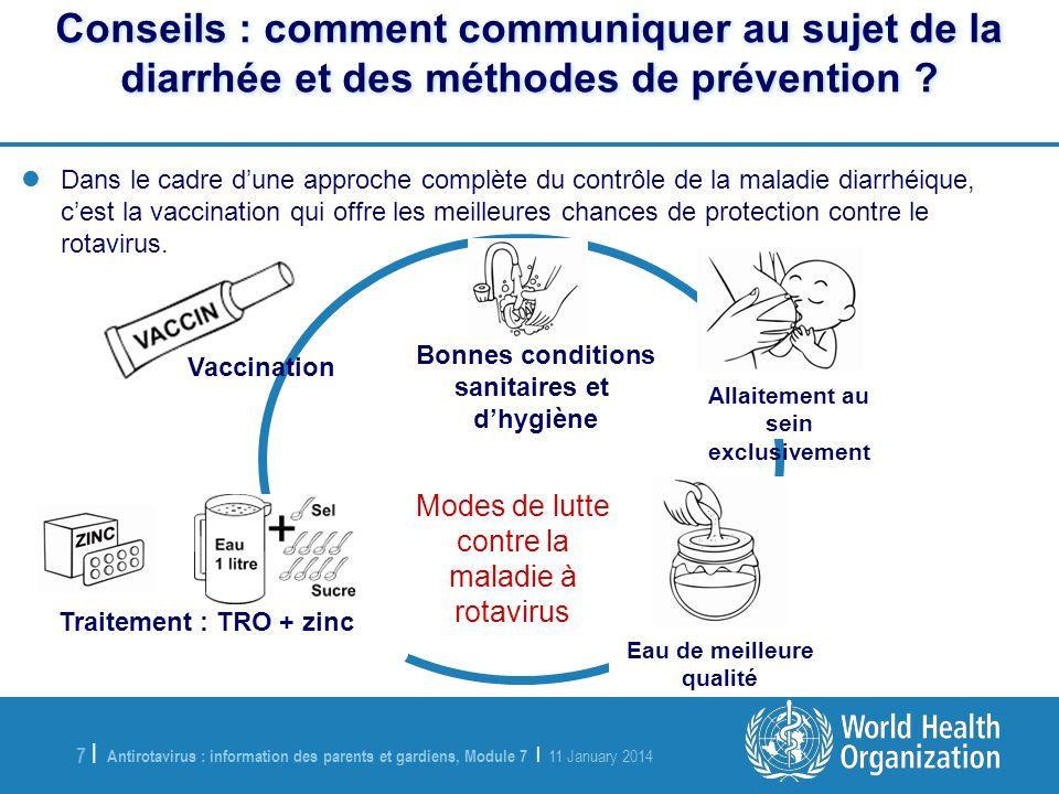 Antirotavirus : information des parents et gardiens, Module 7 | 11 January 2014 7 |7 | Dans le cadre dune approche complète du contrôle de la maladie diarrhéique, cest la vaccination qui offre les meilleures chances de protection contre le rotavirus.