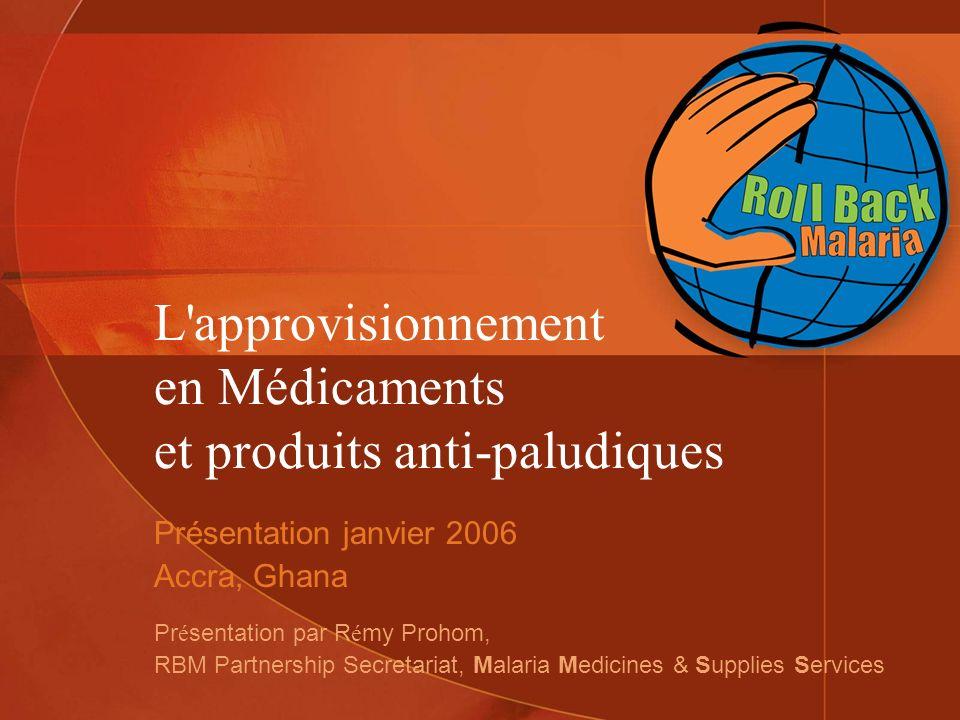 L'approvisionnement en Médicaments et produits anti-paludiques Présentation janvier 2006 Accra, Ghana Pr é sentation par R é my Prohom, RBM Partnershi
