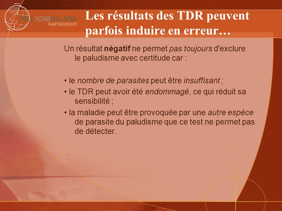 Les résultats des TDR peuvent parfois induire en erreur… Un résultat négatif ne permet pas toujours d'exclure le paludisme avec certitude car : le nom