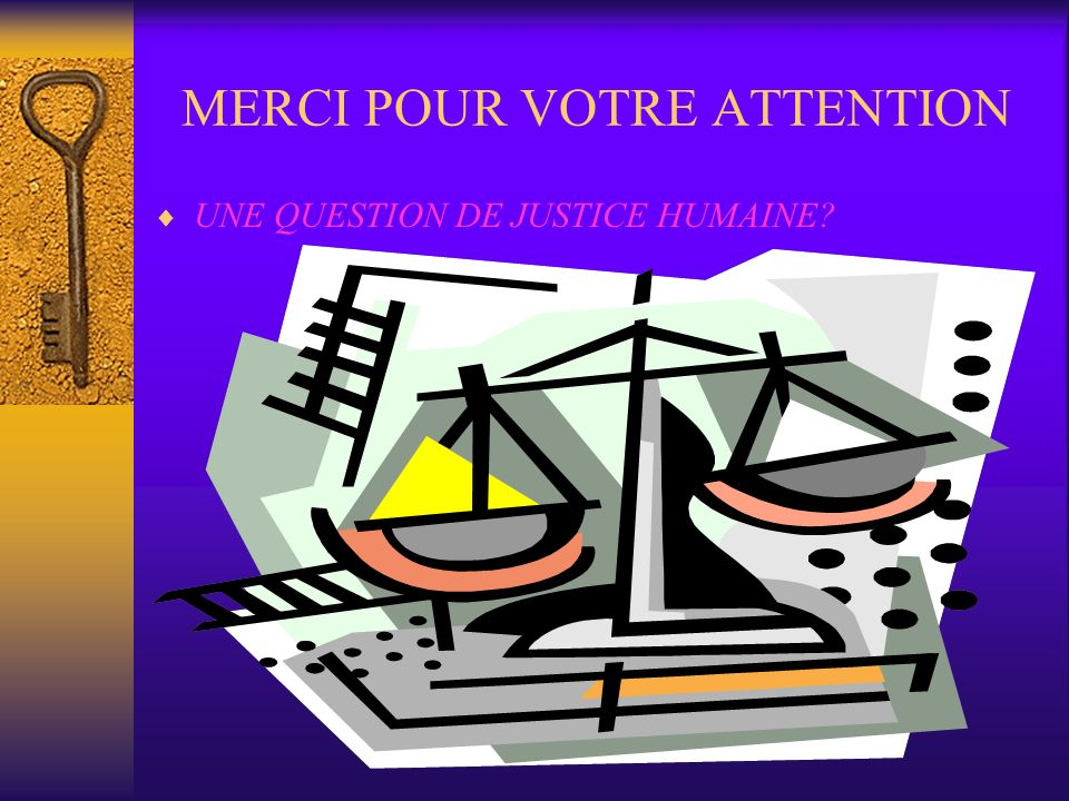MERCI POUR VOTRE ATTENTION UNE QUESTION DE JUSTICE HUMAINE?