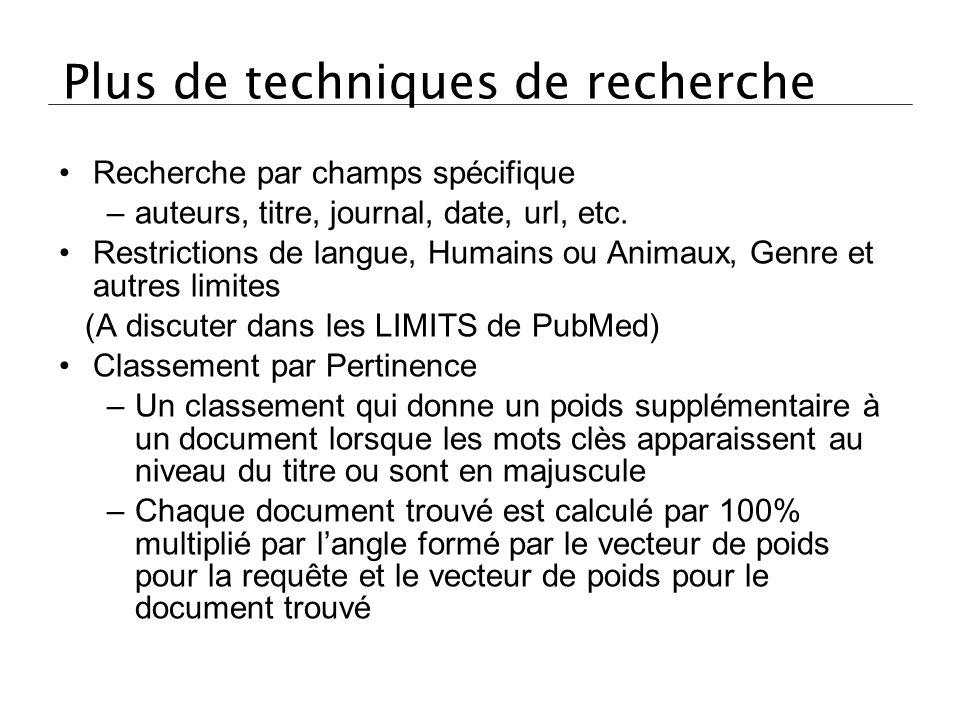 Plus de techniques de recherche Recherche par champs spécifique –auteurs, titre, journal, date, url, etc. Restrictions de langue, Humains ou Animaux,