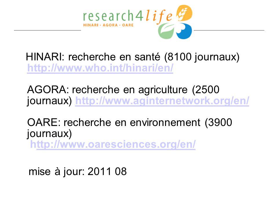 HINARI: recherche en santé (8100 journaux) http://www.who.int/hinari/en/ AGORA: recherche en agriculture (2500 journaux) http://www.aginternetwork.org/en/ OARE: recherche en environnement (3900 journaux) http://www.oaresciences.org/en/ http://www.who.int/hinari/en/http://www.aginternetwork.org/en/ttp://www.oaresciences.org/en/ mise à jour: 2011 08