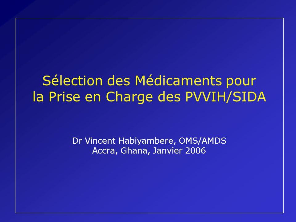 Sélection des Médicaments pour la Prise en Charge des PVVIH/SIDA Dr Vincent Habiyambere, OMS/AMDS Accra, Ghana, Janvier 2006