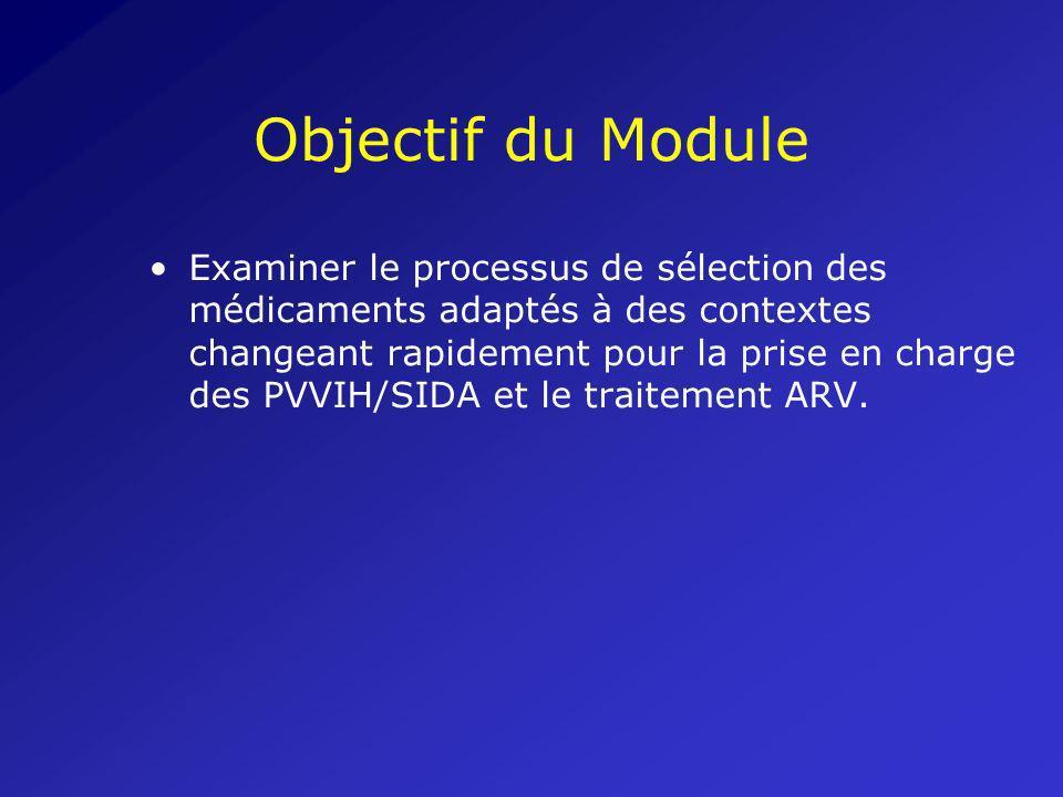 Objectif du Module Examiner le processus de sélection des médicaments adaptés à des contextes changeant rapidement pour la prise en charge des PVVIH/S