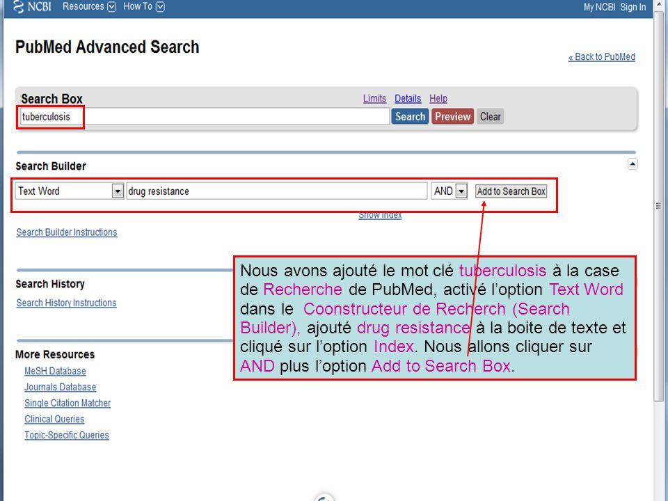 Nous avons ajouté le mot clé tuberculosis à la case de Recherche de PubMed, activé loption Text Word dans le Coonstructeur de Recherch (Search Builder), ajouté drug resistance à la boite de texte et cliqué sur loption Index.