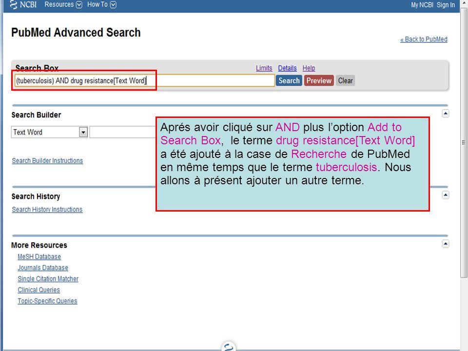 Aprés avoir cliqué sur AND plus loption Add to Search Box, le terme drug resistance[Text Word] a été ajouté à la case de Recherche de PubMed en même temps que le terme tuberculosis.