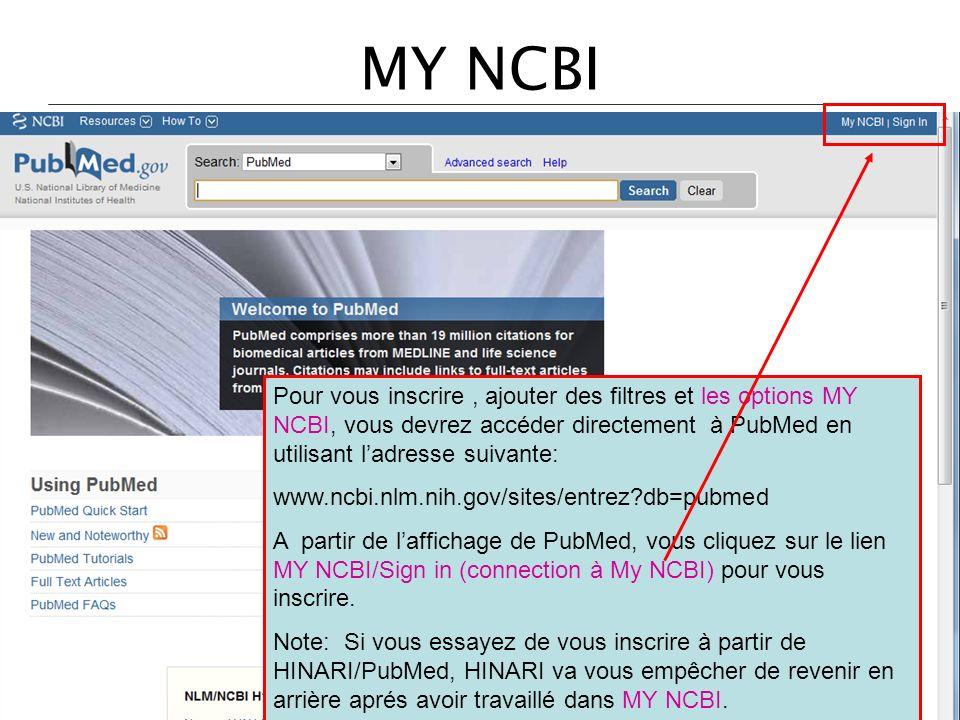 MY NCBI Pour vous inscrire, ajouter des filtres et les options MY NCBI, vous devrez accéder directement à PubMed en utilisant ladresse suivante: www.ncbi.nlm.nih.gov/sites/entrez?db=pubmed A partir de laffichage de PubMed, vous cliquez sur le lien MY NCBI/Sign in (connection à My NCBI) pour vous inscrire.