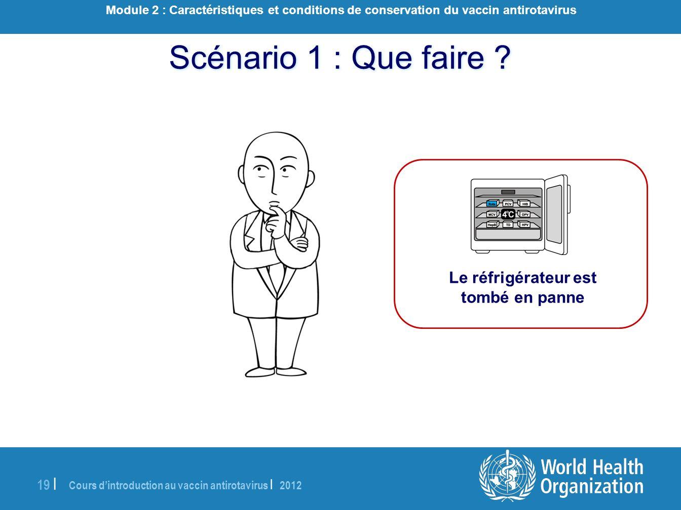 Cours dintroduction au vaccin antirotavirus | 2012 19 | Scénario 1 : Que faire ? Le réfrigérateur est tombé en panne Module 2 : Caractéristiques et co