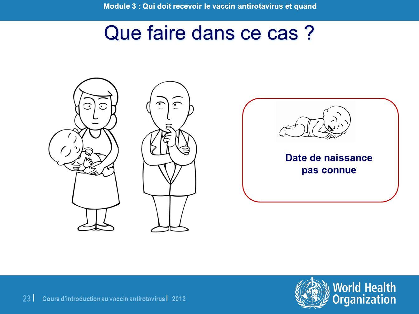 Cours dintroduction au vaccin antirotavirus | 2012 23 | Que faire dans ce cas ? Date de naissance pas connue Module 3 : Qui doit recevoir le vaccin an