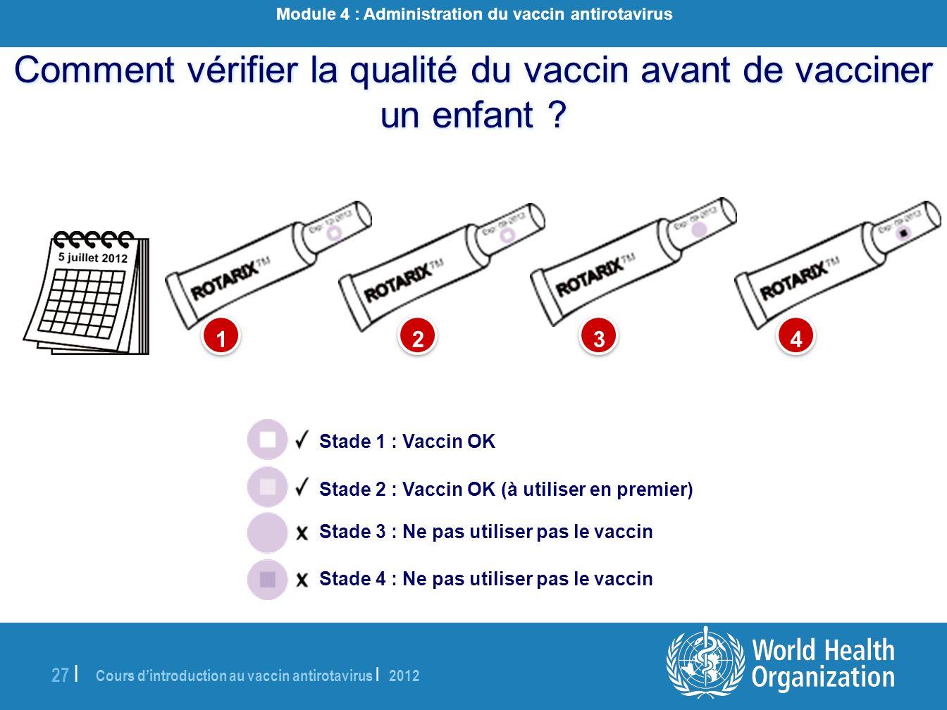 Cours dintroduction au vaccin antirotavirus | 2012 27 | Comment vérifier la qualité du vaccin avant de vacciner un enfant ? 1 1 2 2 3 3 4 4 Stade 1 :