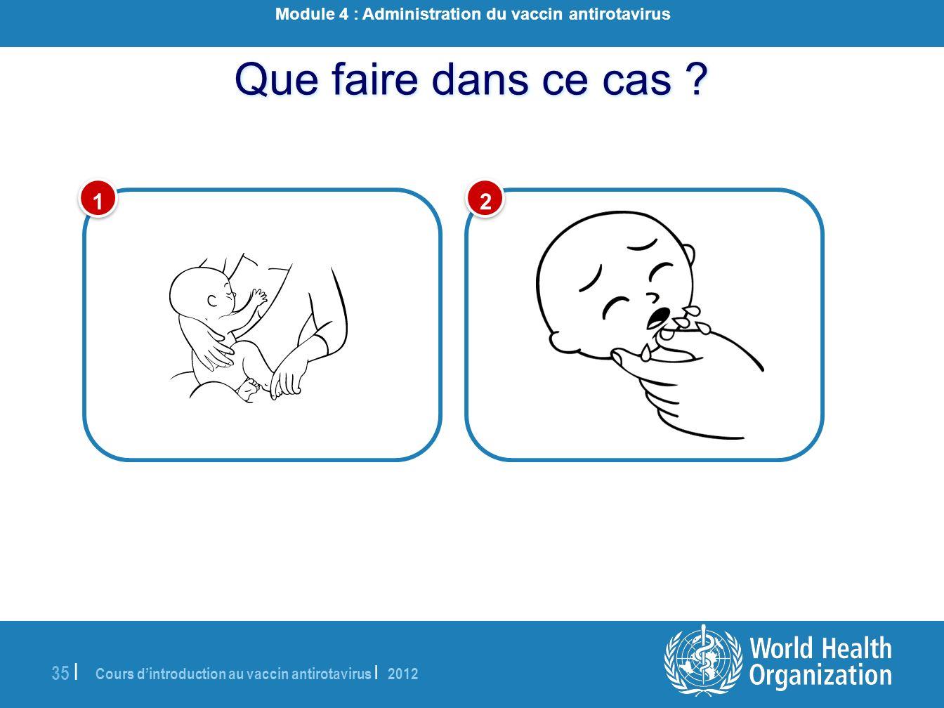 Cours dintroduction au vaccin antirotavirus | 2012 35 | Que faire dans ce cas ? 1 1 2 2 Module 4 : Administration du vaccin antirotavirus