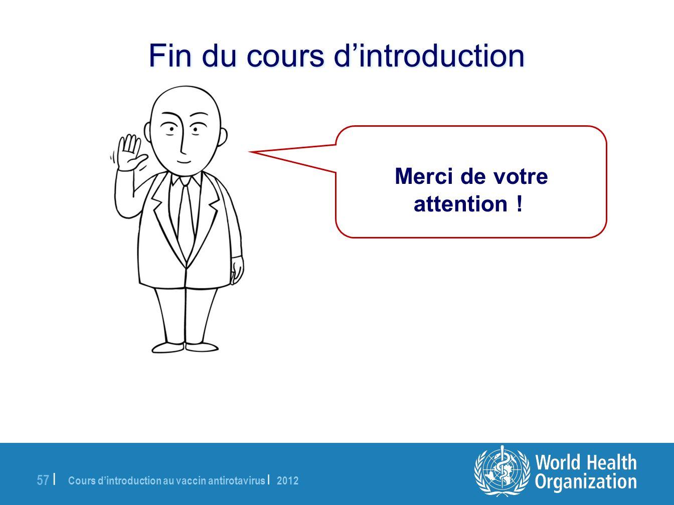 Cours dintroduction au vaccin antirotavirus | 2012 57 | Merci de votre attention ! Fin du cours dintroduction