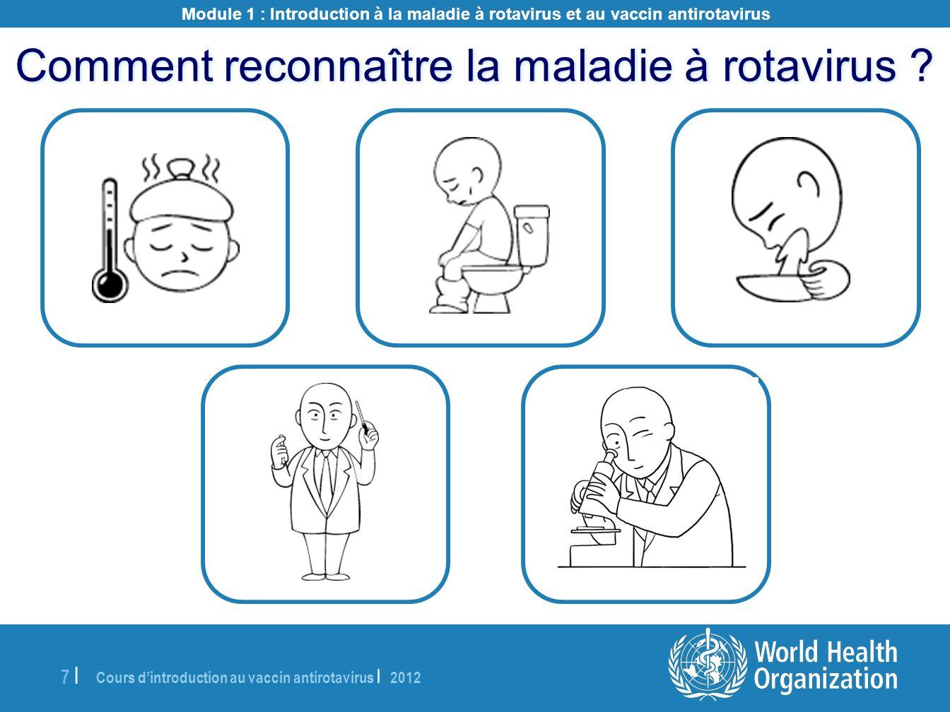 Cours dintroduction au vaccin antirotavirus | 2012 7 |7 | Comment reconnaître la maladie à rotavirus ? Module 1 : Introduction à la maladie à rotaviru