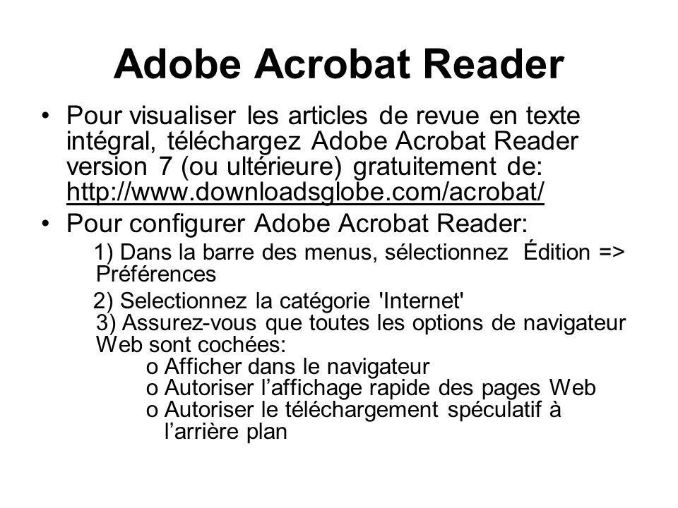 Adobe Acrobat Reader Pour visualiser les articles de revue en texte intégral, téléchargez Adobe Acrobat Reader version 7 (ou ultérieure) gratuitement de: http://www.downloadsglobe.com/acrobat/ Pour configurer Adobe Acrobat Reader: 1) Dans la barre des menus, sélectionnez Édition => Préférences 2) Selectionnez la catégorie Internet 3) Assurez-vous que toutes les options de navigateur Web sont cochées: o Afficher dans le navigateur o Autoriser laffichage rapide des pages Web o Autoriser le téléchargement spéculatif à larrière plan