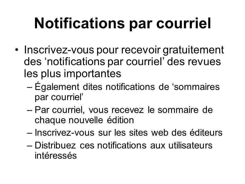 Notifications par courriel Inscrivez-vous pour recevoir gratuitement des notifications par courriel des revues les plus importantes –Également dites notifications de sommaires par courriel –Par courriel, vous recevez le sommaire de chaque nouvelle édition –Inscrivez-vous sur les sites web des éditeurs –Distribuez ces notifications aux utilisateurs intéressés