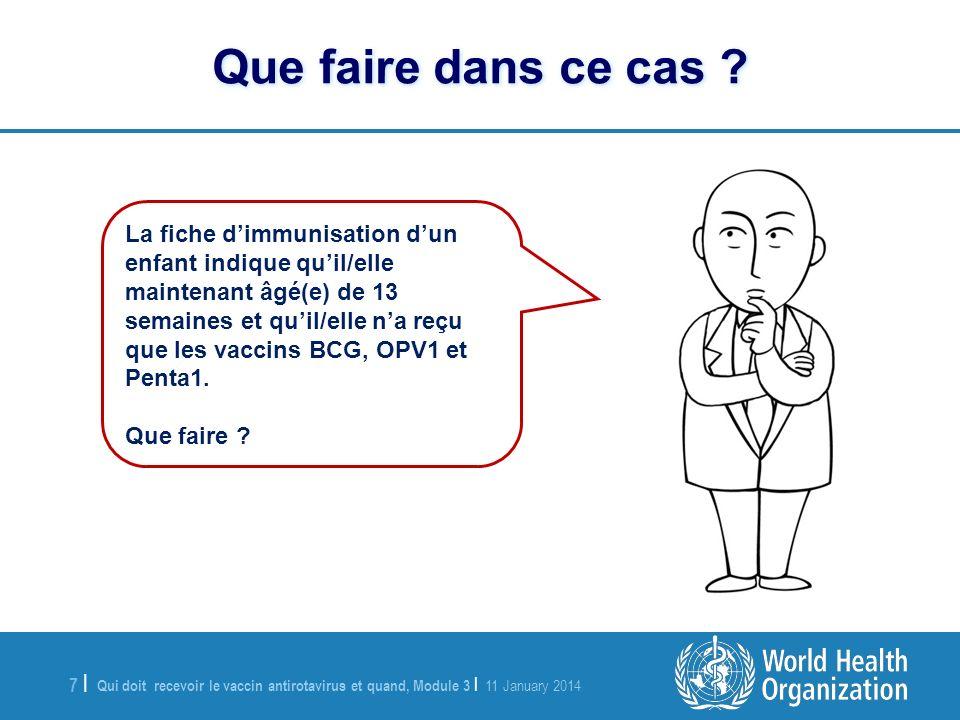 Qui doit recevoir le vaccin antirotavirus et quand, Module 3 | 11 January 2014 7 |7 | La fiche dimmunisation dun enfant indique quil/elle maintenant âgé(e) de 13 semaines et quil/elle na reçu que les vaccins BCG, OPV1 et Penta1.
