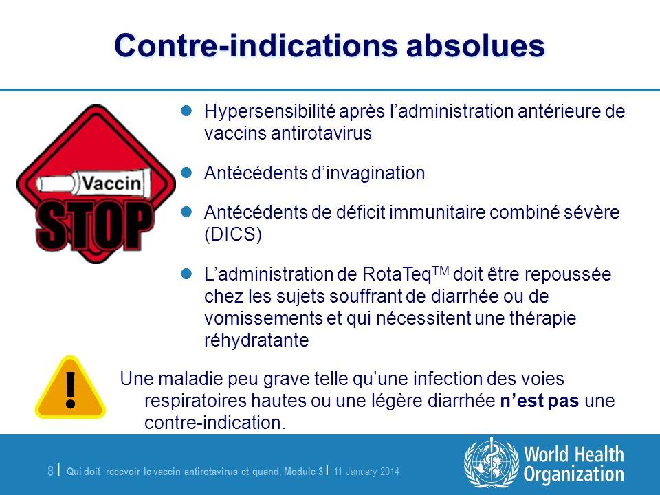 Qui doit recevoir le vaccin antirotavirus et quand, Module 3 | 11 January 2014 8 |8 | Contre-indications absolues Hypersensibilité après ladministration antérieure de vaccins antirotavirus Antécédents dinvagination Antécédents de déficit immunitaire combiné sévère (DICS) Ladministration de RotaTeq TM doit être repoussée chez les sujets souffrant de diarrhée ou de vomissements et qui nécessitent une thérapie réhydratante Une maladie peu grave telle quune infection des voies respiratoires hautes ou une légère diarrhée nest pas une contre-indication.