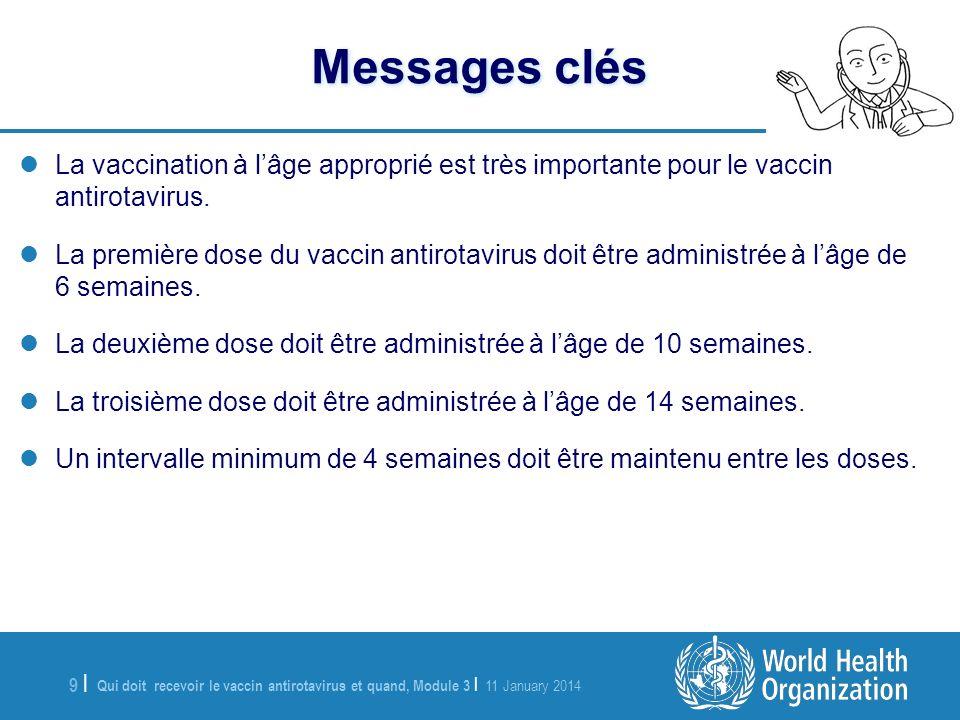 Qui doit recevoir le vaccin antirotavirus et quand, Module 3 | 11 January 2014 9 |9 | Messages clés La vaccination à lâge approprié est très importante pour le vaccin antirotavirus.
