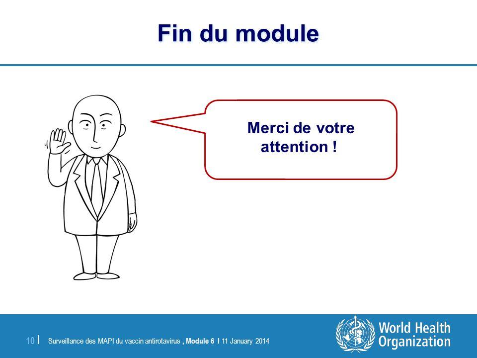 Surveillance des MAPI du vaccin antirotavirus, Module 6 I 11 January 2014 10 | Fin du module Merci de votre attention !