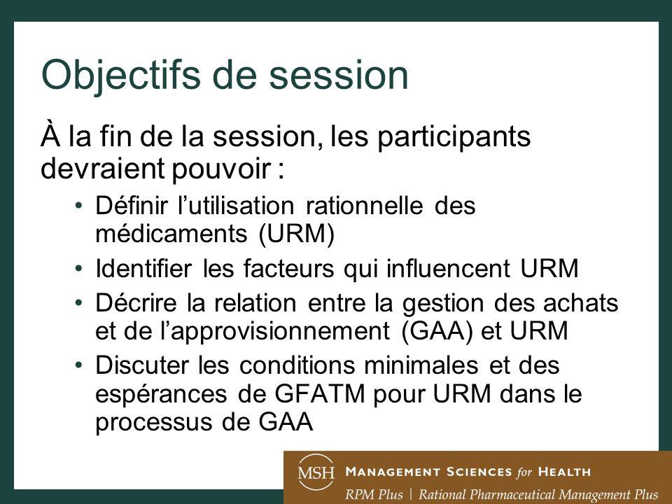 Objectifs de session À la fin de la session, les participants devraient pouvoir : Définir lutilisation rationnelle des médicaments (URM) Identifier les facteurs qui influencent URM Décrire la relation entre la gestion des achats et de lapprovisionnement (GAA) et URM Discuter les conditions minimales et des espérances de GFATM pour URM dans le processus de GAA