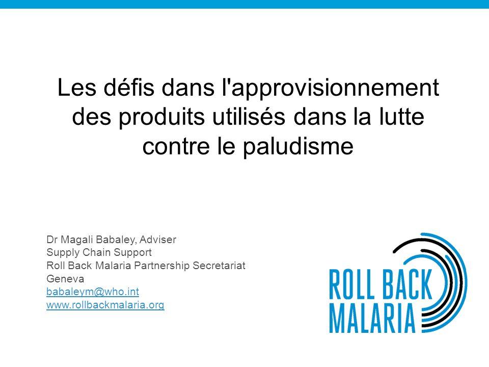 Les défis dans l approvisionnement des produits utilisés dans la lutte contre le paludisme Dr Magali Babaley, Adviser Supply Chain Support Roll Back Malaria Partnership Secretariat Geneva babaleym@who.int www.rollbackmalaria.org