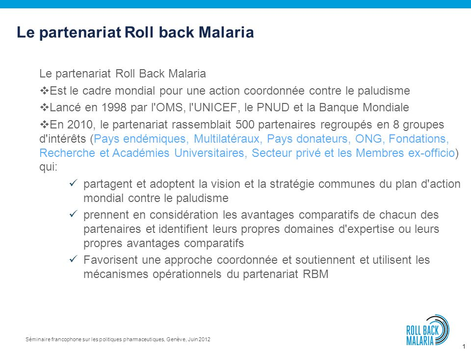 1 Séminaire francophone sur les politiques pharmaceutiques, Genève, Juin 2012 Le partenariat Roll Back Malaria Est le cadre mondial pour une action coordonnée contre le paludisme Lancé en 1998 par l OMS, l UNICEF, le PNUD et la Banque Mondiale En 2010, le partenariat rassemblait 500 partenaires regroupés en 8 groupes d intérêts (Pays endémiques, Multilatéraux, Pays donateurs, ONG, Fondations, Recherche et Académies Universitaires, Secteur privé et les Membres ex-officio) qui: partagent et adoptent la vision et la stratégie communes du plan d action mondial contre le paludisme prennent en considération les avantages comparatifs de chacun des partenaires et identifient leurs propres domaines d expertise ou leurs propres avantages comparatifs Favorisent une approche coordonnée et soutiennent et utilisent les mécanismes opérationnels du partenariat RBM Le partenariat Roll back Malaria