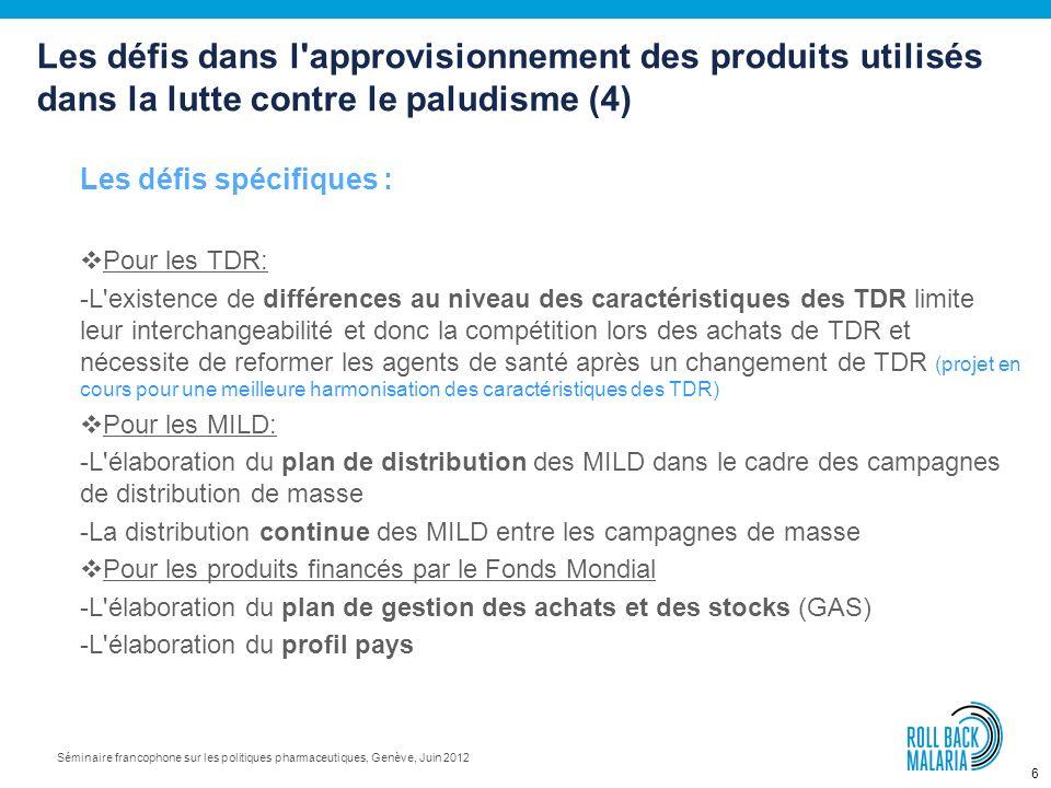 6 Séminaire francophone sur les politiques pharmaceutiques, Genève, Juin 2012 Les défis spécifiques : Pour les TDR: -L existence de différences au niveau des caractéristiques des TDR limite leur interchangeabilité et donc la compétition lors des achats de TDR et nécessite de reformer les agents de santé après un changement de TDR (projet en cours pour une meilleure harmonisation des caractéristiques des TDR) Pour les MILD: -L élaboration du plan de distribution des MILD dans le cadre des campagnes de distribution de masse -La distribution continue des MILD entre les campagnes de masse Pour les produits financés par le Fonds Mondial -L élaboration du plan de gestion des achats et des stocks (GAS) -L élaboration du profil pays Les défis dans l approvisionnement des produits utilisés dans la lutte contre le paludisme (4)