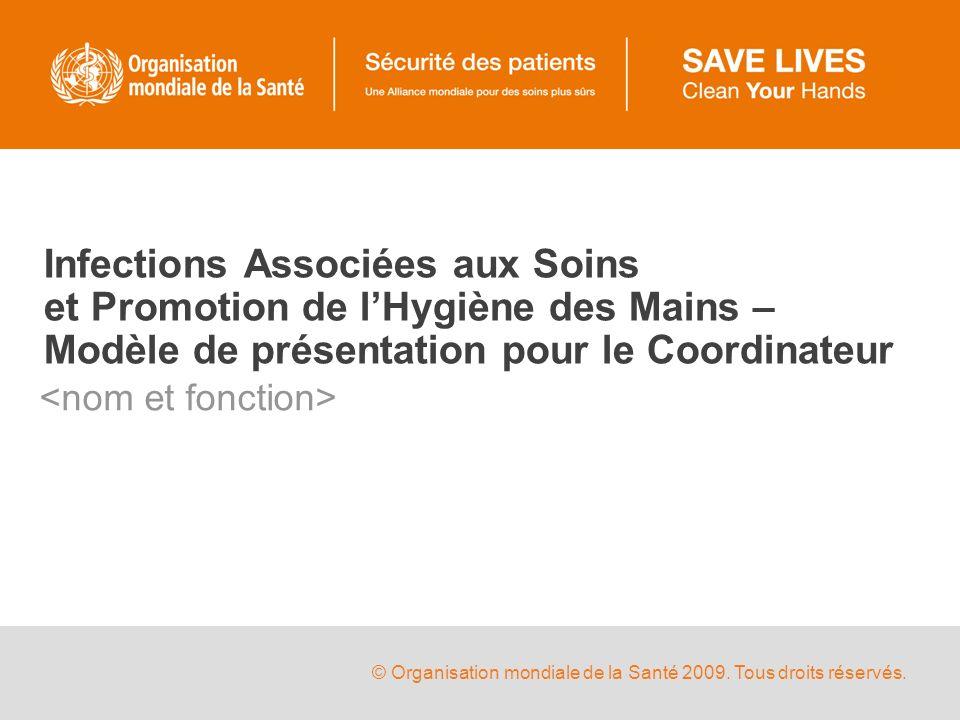 © Organisation mondiale de la Santé 2009. Tous droits réservés. Infections Associées aux Soins et Promotion de lHygiène des Mains – Modèle de présenta