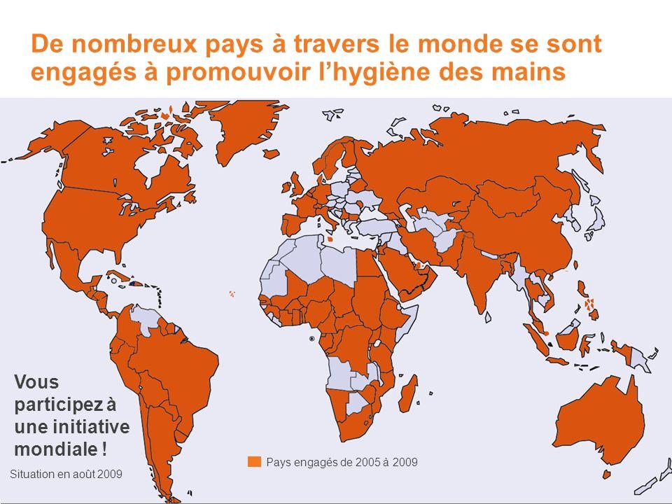 De nombreux pays à travers le monde se sont engagés à promouvoir lhygiène des mains Situation en août 2009 Vous participez à une initiative mondiale !
