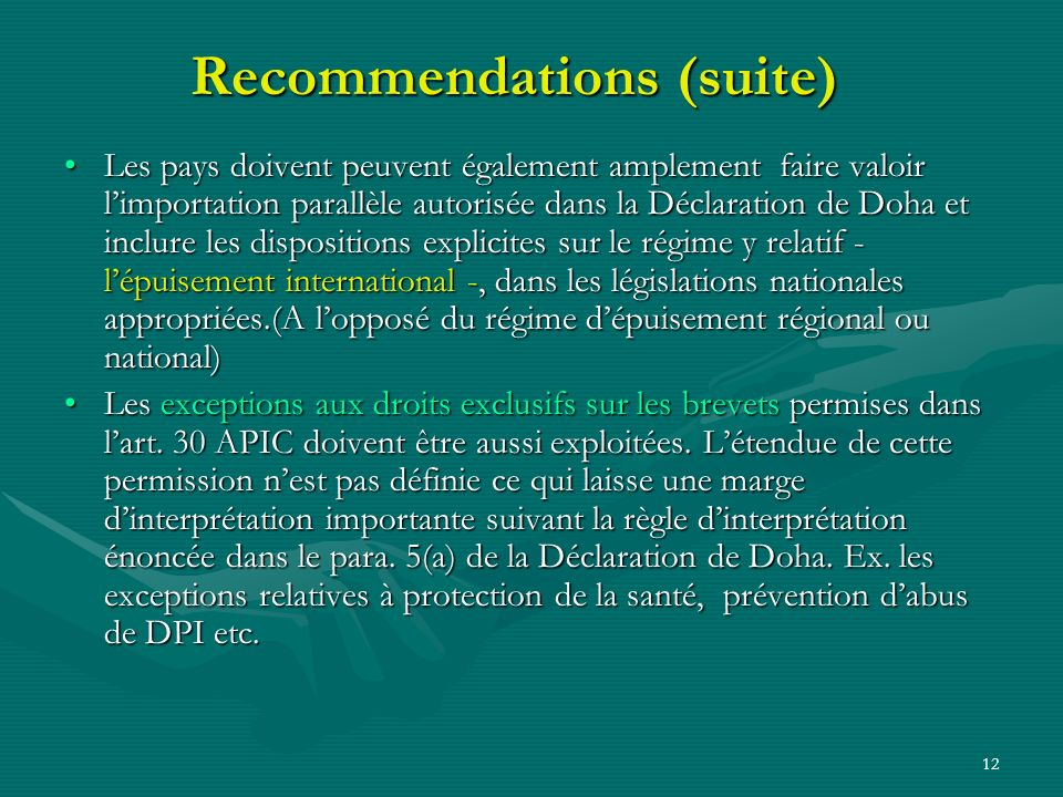 12 Recommendations (suite) Les pays doivent peuvent également amplement faire valoir limportation parallèle autorisée dans la Déclaration de Doha et inclure les dispositions explicites sur le régime y relatif - lépuisement international -, dans les législations nationales appropriées.(A lopposé du régime dépuisement régional ou national)Les pays doivent peuvent également amplement faire valoir limportation parallèle autorisée dans la Déclaration de Doha et inclure les dispositions explicites sur le régime y relatif - lépuisement international -, dans les législations nationales appropriées.(A lopposé du régime dépuisement régional ou national) Les exceptions aux droits exclusifs sur les brevets permises dans lart.
