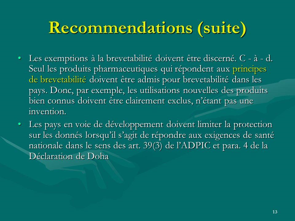 13 Recommendations (suite) Les exemptions à la brevetabilité doivent être discerné. C - à - d. Seul les produits pharmaceutiques qui répondent aux pri