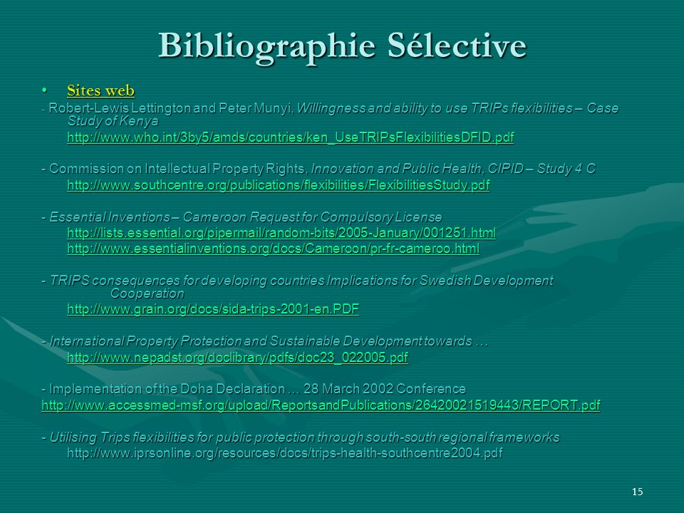 15 Bibliographie Sélective Sites webSites web - Robert-Lewis Lettington and Peter Munyi, Willingness and ability to use TRIPs flexibilities – Case Study of Kenya http://www.who.int/3by5/amds/countries/ken_UseTRIPsFlexibilitiesDFID.pdf - Commission on Intellectual Property Rights, Innovation and Public Health, CIPID – Study 4 C http://www.southcentre.org/publications/flexibilities/FlexibilitiesStudy.pdf - Essential Inventions – Cameroon Request for Compulsory License http://lists.essential.org/pipermail/random-bits/2005-January/001251.html http://www.essentialinventions.org/docs/Cameroon/pr-fr-cameroo.html - TRIPS consequences for developing countries Implications for Swedish Development Cooperation http://www.grain.org/docs/sida-trips-2001-en.PDF - International Property Protection and Sustainable Development towards … http://www.nepadst.org/doclibrary/pdfs/doc23_022005.pdf - Implementation of the Doha Declaration … 28 March 2002 Conference http://www.accessmed-msf.org/upload/ReportsandPublications/26420021519443/REPORT.pdf - Utilising Trips flexibilities for public protection through south-south regional frameworks http://www.iprsonline.org/resources/docs/trips-health-southcentre2004.pdf