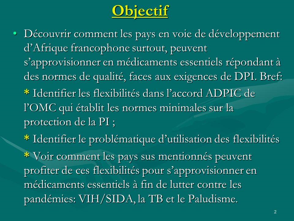 2Objectif Découvrir comment les pays en voie de développement dAfrique francophone surtout, peuvent sapprovisionner en médicaments essentiels répondan