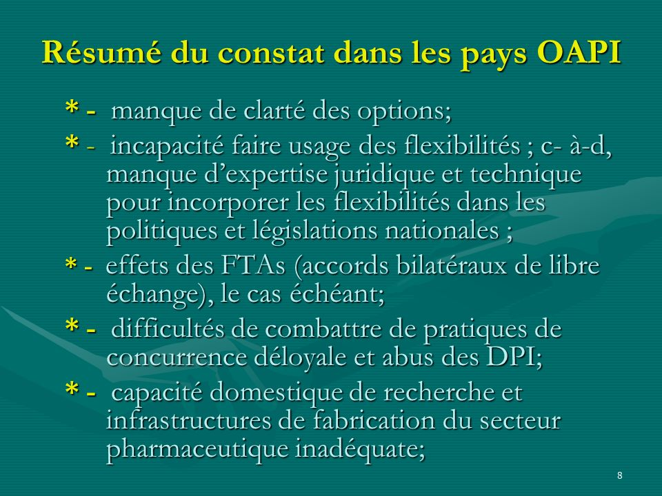 8 Résumé du constat dans les pays OAPI * - manque de clarté des options; * - incapacité faire usage des flexibilités ; c-à-d, manque dexpertise juridi