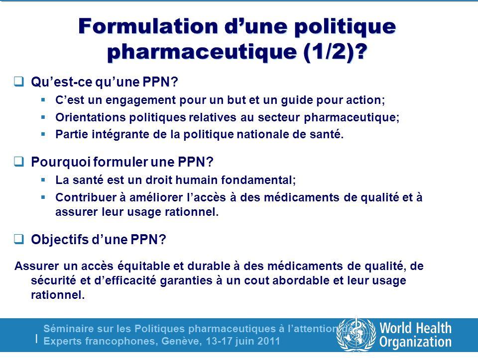 Séminaire sur les Politiques pharmaceutiques à lattention des Experts francophones, Genève, 13-17 juin 2011 | Formulation dune politique pharmaceutique (1/2).