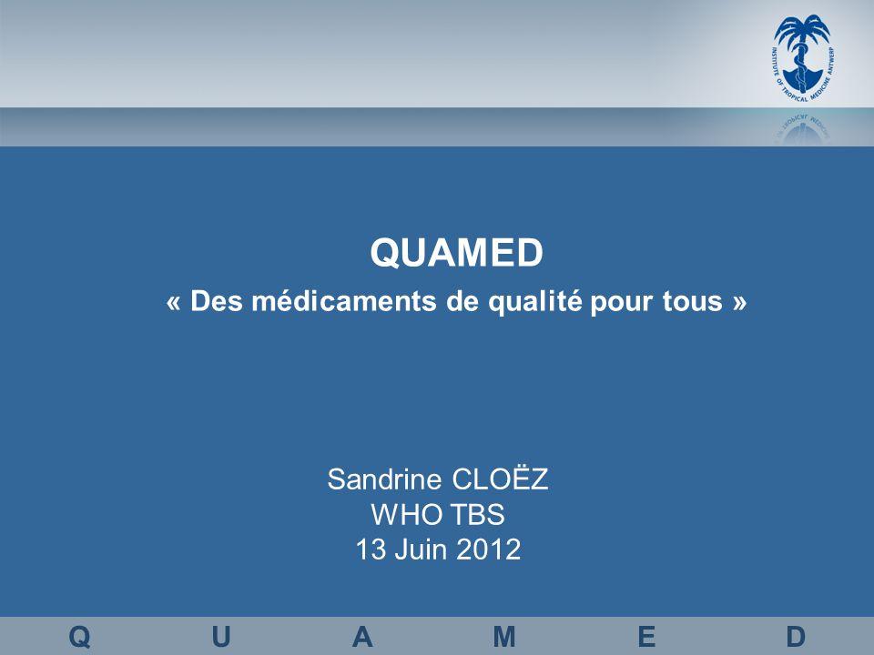Sandrine CLOËZ WHO TBS 13 Juin 2012 Q U A M E D « Des médicaments de qualité pour tous »