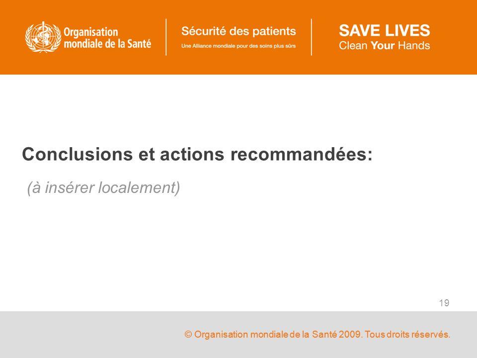© Organisation mondiale de la Santé 2009. Tous droits réservés. 19 Conclusions et actions recommandées: (à insérer localement)