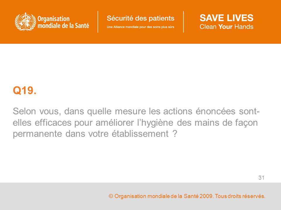 © Organisation mondiale de la Santé 2009. Tous droits réservés. 31 Q19. Selon vous, dans quelle mesure les actions énoncées sont- elles efficaces pour