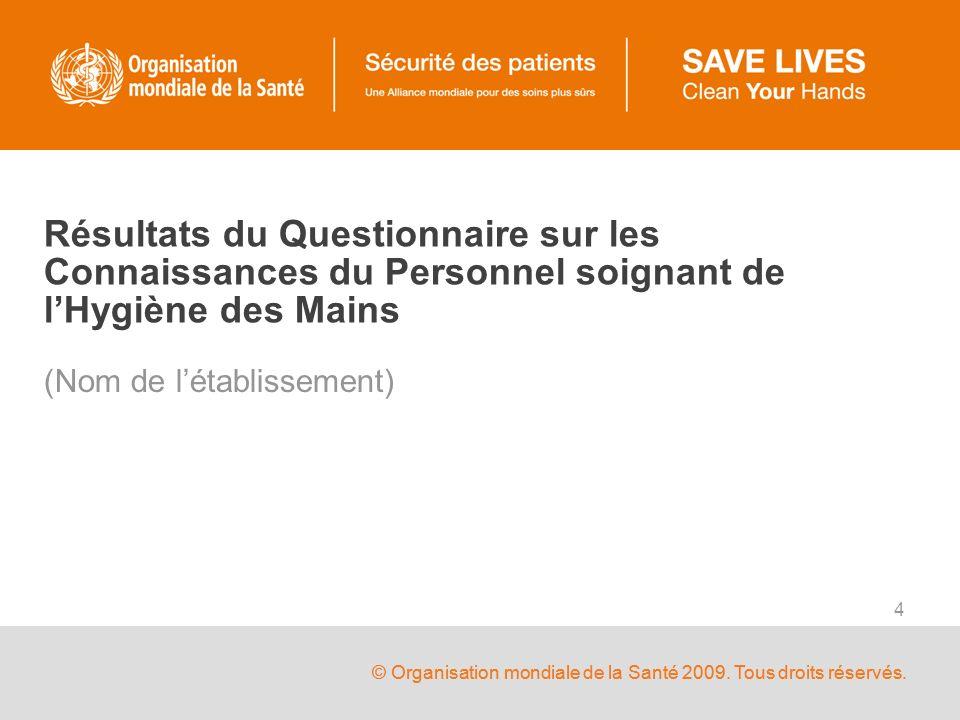 © Organisation mondiale de la Santé 2009. Tous droits réservés. 4 Résultats du Questionnaire sur les Connaissances du Personnel soignant de lHygiène d