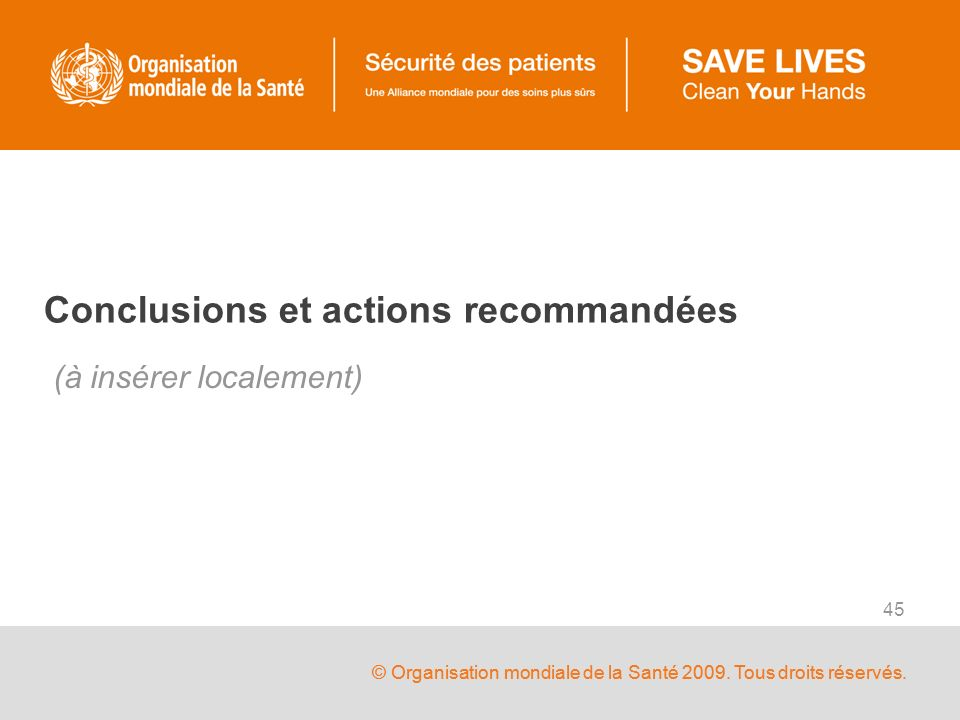 © Organisation mondiale de la Santé 2009. Tous droits réservés. 45 Conclusions et actions recommandées (à insérer localement)