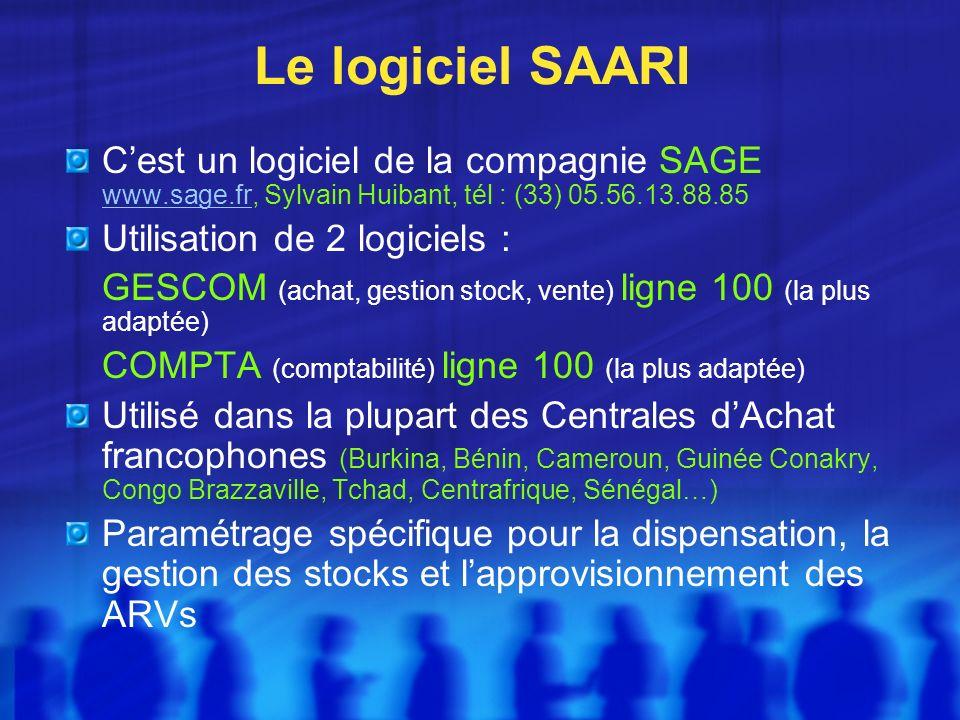 Le logiciel SAARI Cest un logiciel de la compagnie SAGE www.sage.fr, Sylvain Huibant, tél : (33) 05.56.13.88.85 www.sage.fr Utilisation de 2 logiciels : GESCOM (achat, gestion stock, vente) ligne 100 (la plus adaptée) COMPTA (comptabilité) ligne 100 (la plus adaptée) Utilisé dans la plupart des Centrales dAchat francophones (Burkina, Bénin, Cameroun, Guinée Conakry, Congo Brazzaville, Tchad, Centrafrique, Sénégal…) Paramétrage spécifique pour la dispensation, la gestion des stocks et lapprovisionnement des ARVs