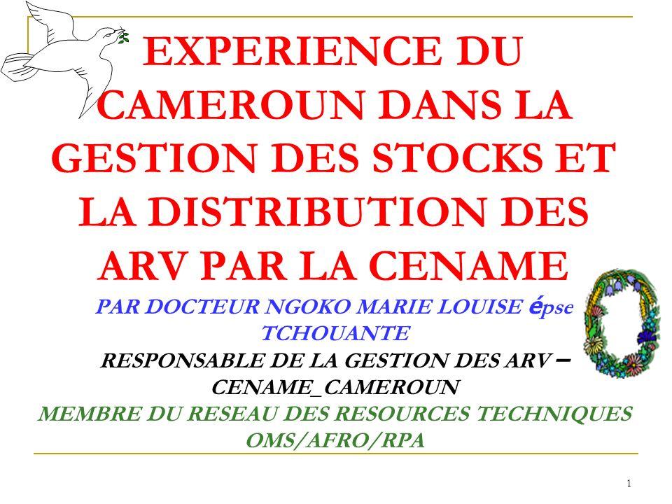 1 EXPERIENCE DU CAMEROUN DANS LA GESTION DES STOCKS ET LA DISTRIBUTION DES ARV PAR LA CENAME PAR DOCTEUR NGOKO MARIE LOUISE é pse TCHOUANTE RESPONSABLE DE LA GESTION DES ARV – CENAME_CAMEROUN MEMBRE DU RESEAU DES RESOURCES TECHNIQUES OMS/AFRO/RPA