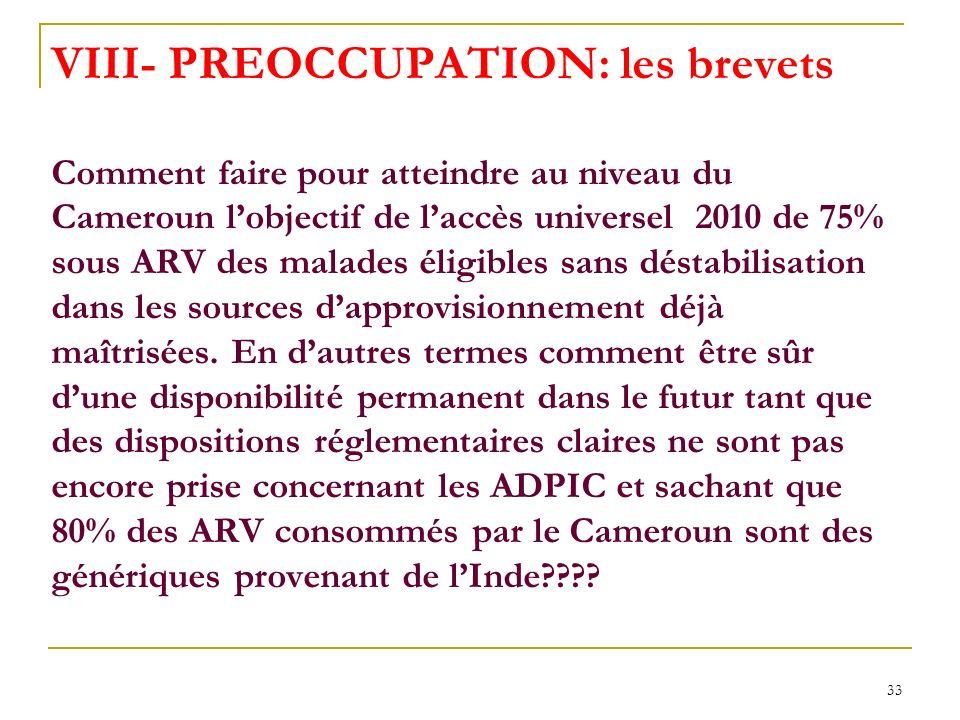 33 VIII- PREOCCUPATION: les brevets Comment faire pour atteindre au niveau du Cameroun lobjectif de laccès universel 2010 de 75% sous ARV des malades éligibles sans déstabilisation dans les sources dapprovisionnement déjà maîtrisées.