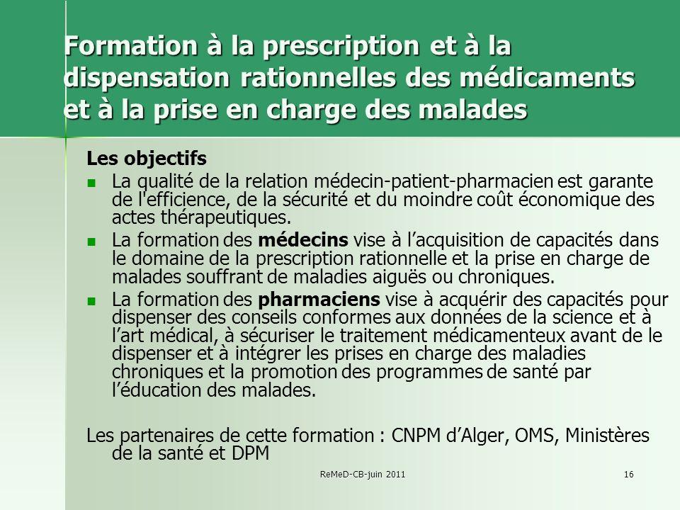 ReMeD-CB-juin 201116 Formation à la prescription et à la dispensation rationnelles des médicaments et à la prise en charge des malades Les objectifs L