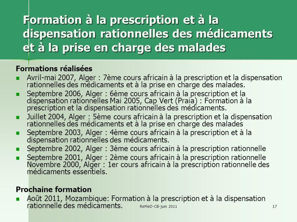 ReMeD-CB-juin 201117 Formation à la prescription et à la dispensation rationnelles des médicaments et à la prise en charge des malades Formations réalisées Avril-mai 2007, Alger : 7ème cours africain à la prescription et la dispensation rationnelles des médicaments et à la prise en charge des malades.