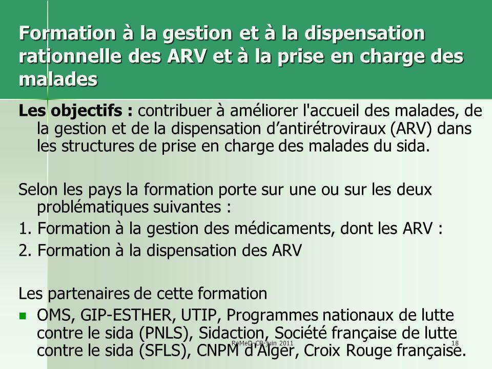 ReMeD-CB-juin 201118 Formation à la gestion et à la dispensation rationnelle des ARV et à la prise en charge des malades Les objectifs : contribuer à