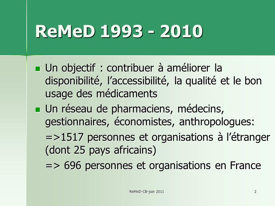 ReMeD-CB-juin 20112 ReMeD 1993 - 2010 Un objectif : contribuer à améliorer la disponibilité, laccessibilité, la qualité et le bon usage des médicaments Un objectif : contribuer à améliorer la disponibilité, laccessibilité, la qualité et le bon usage des médicaments Un réseau de pharmaciens, médecins, gestionnaires, économistes, anthropologues: Un réseau de pharmaciens, médecins, gestionnaires, économistes, anthropologues: =>1517 personnes et organisations à létranger (dont 25 pays africains) => 696 personnes et organisations en France