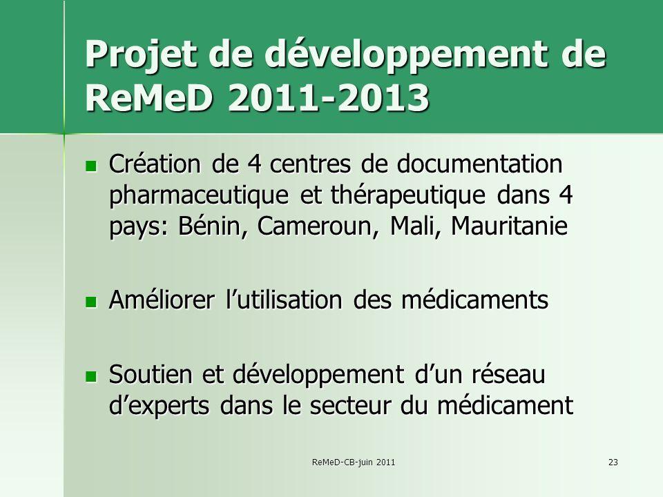 ReMeD-CB-juin 201123 Projet de développement de ReMeD 2011-2013 Création de 4 centres de documentation pharmaceutique et thérapeutique dans 4 pays: Bénin, Cameroun, Mali, Mauritanie Création de 4 centres de documentation pharmaceutique et thérapeutique dans 4 pays: Bénin, Cameroun, Mali, Mauritanie Améliorer lutilisation des médicaments Améliorer lutilisation des médicaments Soutien et développement dun réseau dexperts dans le secteur du médicament Soutien et développement dun réseau dexperts dans le secteur du médicament