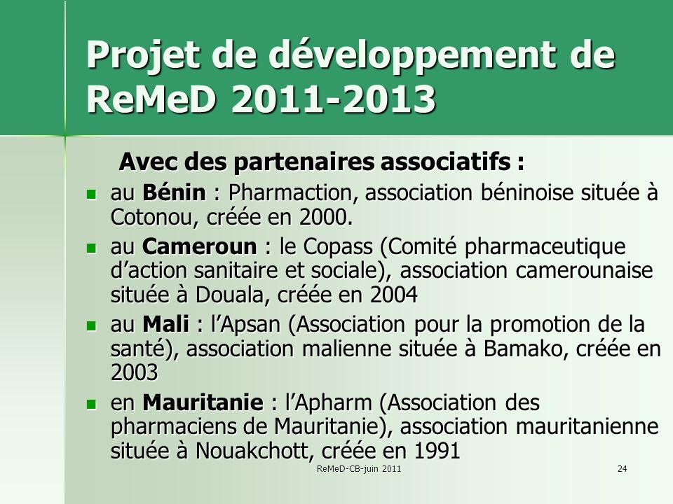 ReMeD-CB-juin 201124 Projet de développement de ReMeD 2011-2013 Avec des partenaires associatifs : au Bénin : Pharmaction, association béninoise située à Cotonou, créée en 2000.
