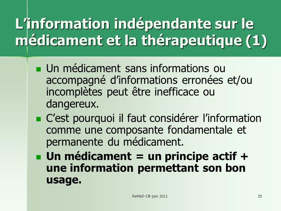 ReMeD-CB-juin 201125 Linformation indépendante sur le médicament et la thérapeutique (1) Un médicament sans informations ou accompagné dinformations erronées et/ou incomplètes peut être inefficace ou dangereux.